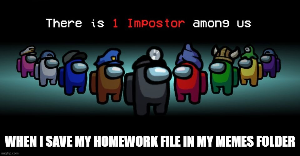 ?why did i do that? |  WHEN I SAVE MY HOMEWORK FILE IN MY MEMES FOLDER | image tagged in there is one impostor among us | made w/ Imgflip meme maker