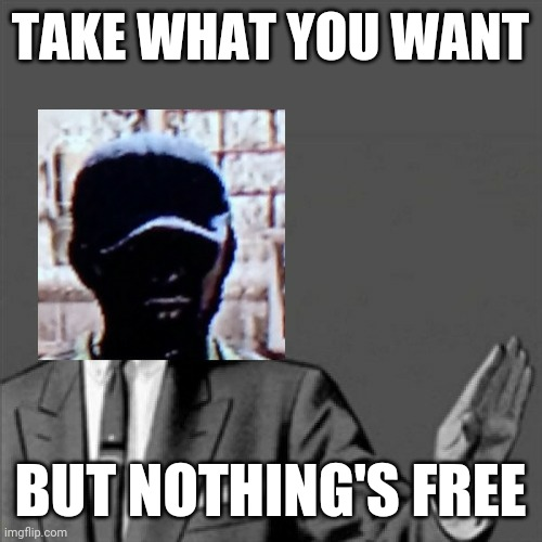 TAKE WHAT YOU WANT; BUT NOTHING'S FREE | image tagged in correction guy,gaming,video games,dead island,dank memes,memes | made w/ Imgflip meme maker