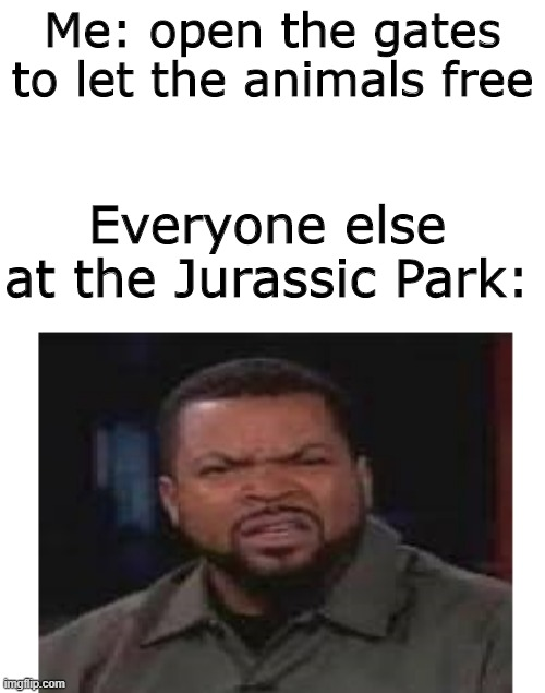 Free the animals! |  Me: open the gates to let the animals free; Everyone else at the Jurassic Park: | image tagged in jurassic park,animals,dinosaur,freedom | made w/ Imgflip meme maker