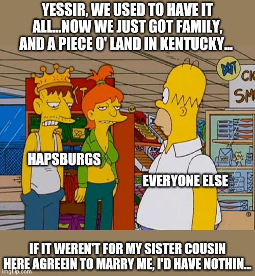 Hapsbirgs |  YESSIR, WE USED TO HAVE IT ALL...NOW WE JUST GOT FAMILY, AND A PIECE O' LAND IN KENTUCKY... HAPSBURGS; EVERYONE ELSE; IF IT WEREN'T FOR MY SISTER COUSIN HERE AGREEIN TO MARRY ME, I'D HAVE NOTHIN... | image tagged in historical meme | made w/ Imgflip meme maker