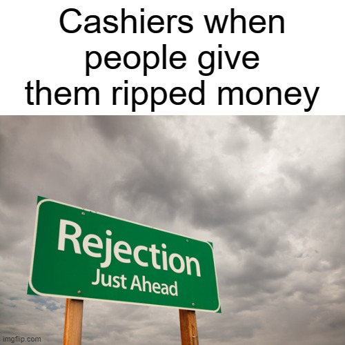 maybe... |  Cashiers when people give them ripped money | image tagged in memes | made w/ Imgflip meme maker