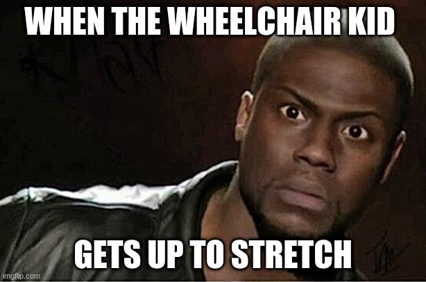 Kevin Hart |  WHEN THE WHEELCHAIR KID; GETS UP TO STRETCH | image tagged in memes,kevin hart | made w/ Imgflip meme maker