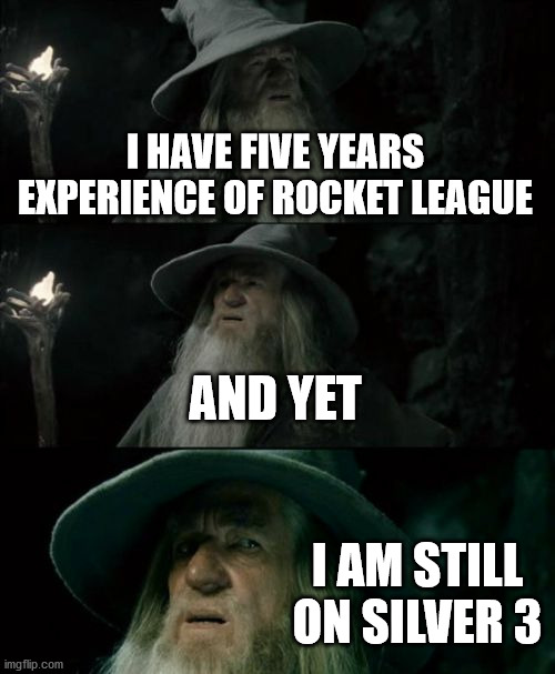 just why |  I HAVE FIVE YEARS EXPERIENCE OF ROCKET LEAGUE; AND YET; I AM STILL ON SILVER 3 | image tagged in memes,confused gandalf | made w/ Imgflip meme maker