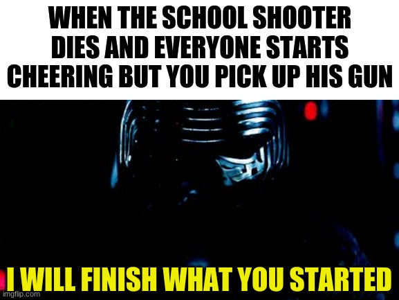 WHEN THE SCHOOL SHOOTER DIES AND EVERYONE STARTS CHEERING BUT YOU PICK UP HIS GUN; I WILL FINISH WHAT YOU STARTED | made w/ Imgflip meme maker