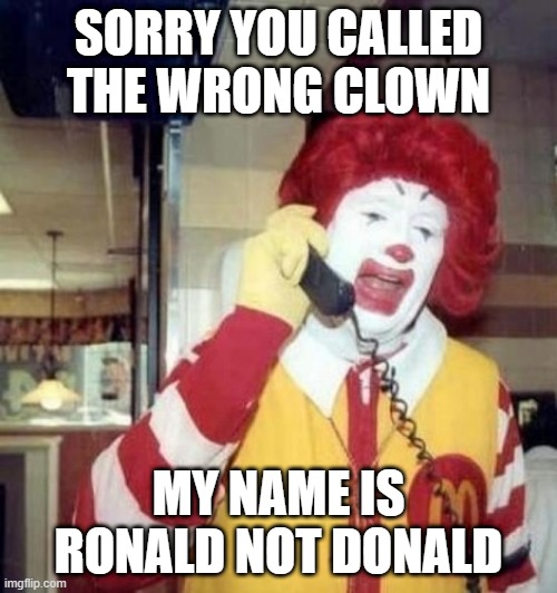 Ronald not donald |  SORRY YOU CALLED THE WRONG CLOWN; MY NAME IS RONALD NOT DONALD | image tagged in ronald mcdonald,donald trump,donald trump the clown,clown | made w/ Imgflip meme maker