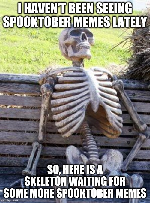 Seriously tho, I haven't been seeing many Spooktober memes |  I HAVEN'T BEEN SEEING SPOOKTOBER MEMES LATELY; SO, HERE IS A SKELETON WAITING FOR SOME MORE SPOOKTOBER MEMES | image tagged in memes,waiting skeleton,spooktober | made w/ Imgflip meme maker