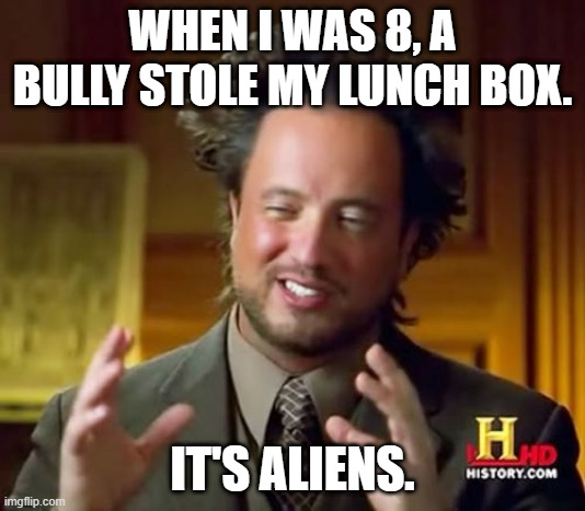 Ancient Aliens |  WHEN I WAS 8, A BULLY STOLE MY LUNCH BOX. IT'S ALIENS. | image tagged in memes,ancient aliens | made w/ Imgflip meme maker