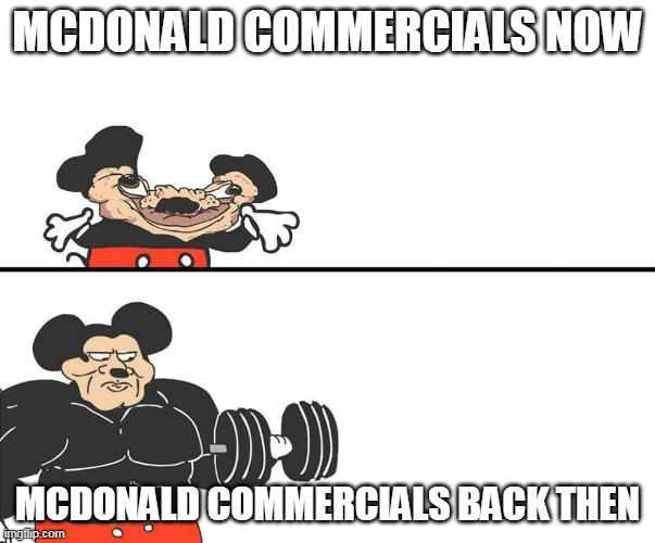 a delicious mc donald meme |  MCDONALD COMMERCIALS NOW; MCDONALD COMMERCIALS BACK THEN | image tagged in micky mouse,memes,funny,mcdonalds,buff mokey | made w/ Imgflip meme maker