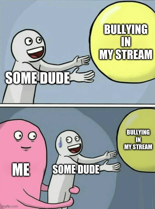 better watch out |  BULLYING IN MY STREAM; SOME DUDE; BULLYING IN MY STREAM; ME; SOME DUDE | image tagged in memes,running away balloon | made w/ Imgflip meme maker