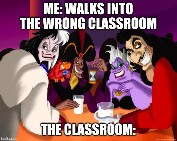 Walking into the wrong classroom |  ME: WALKS INTO THE WRONG CLASSROOM; THE CLASSROOM: | image tagged in disney villains,disney killed star wars,bruh,shrek is love,shrek is life | made w/ Imgflip meme maker