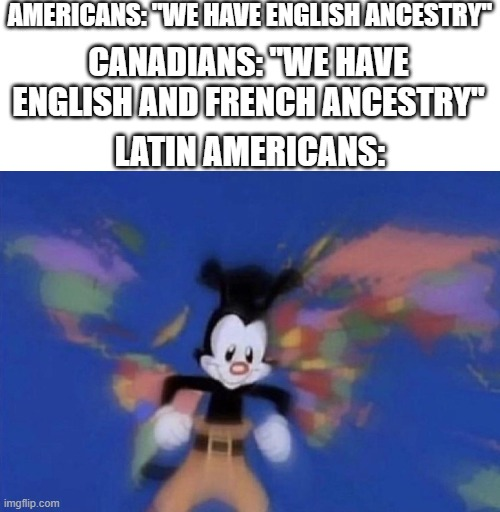 "We are diverse! |  AMERICANS: ""WE HAVE ENGLISH ANCESTRY""; CANADIANS: ""WE HAVE ENGLISH AND FRENCH ANCESTRY""; LATIN AMERICANS: 
