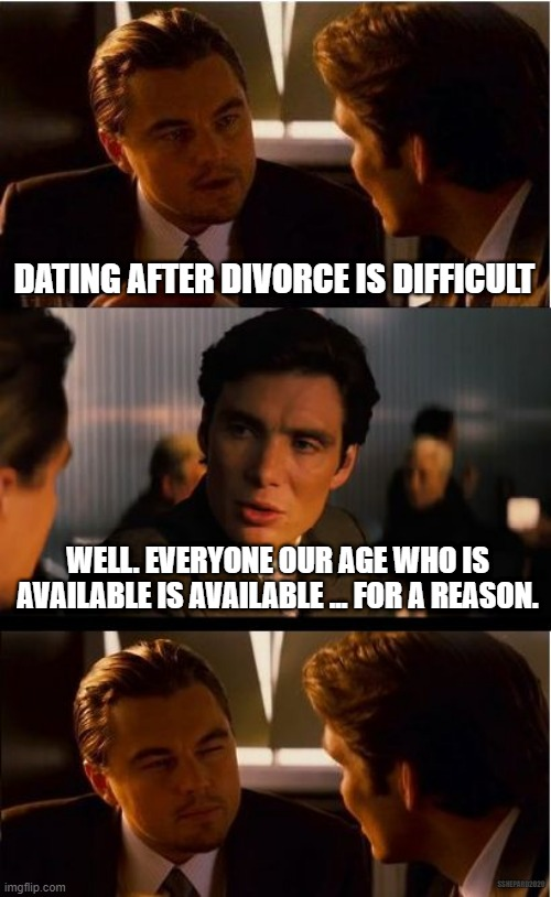 Dating after divorce |  DATING AFTER DIVORCE IS DIFFICULT; WELL. EVERYONE OUR AGE WHO IS AVAILABLE IS AVAILABLE ... FOR A REASON. SSHEPARD2020 | image tagged in memes,inception,dating,divorce | made w/ Imgflip meme maker