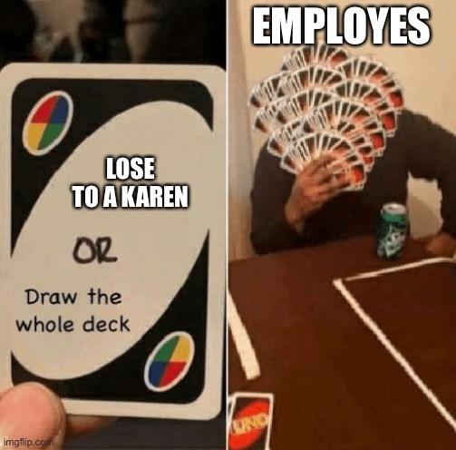 UNO Draw The Whole Deck |  EMPLOYES; LOSE TO A KAREN | image tagged in uno draw the whole deck | made w/ Imgflip meme maker