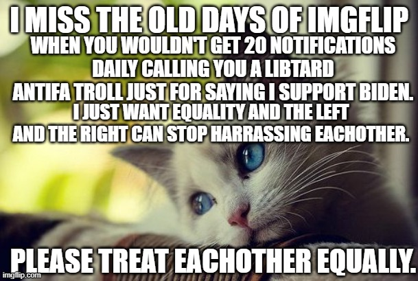 All I want is imgflip equality |  I MISS THE OLD DAYS OF IMGFLIP; WHEN YOU WOULDN'T GET 20 NOTIFICATIONS DAILY CALLING YOU A LIBTARD ANTIFA TROLL JUST FOR SAYING I SUPPORT BIDEN. I JUST WANT EQUALITY AND THE LEFT AND THE RIGHT CAN STOP HARRASSING EACHOTHER. PLEASE TREAT EACHOTHER EQUALLY. | image tagged in memes,cats,cat,left wing,right wing,leftist | made w/ Imgflip meme maker