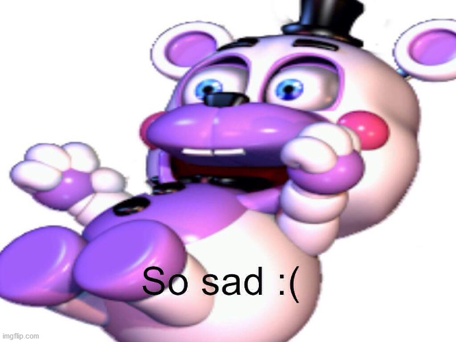 Helpy So Sad | image tagged in helpy so sad | made w/ Imgflip meme maker