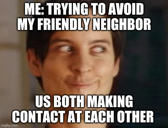 meme |  ME: TRYING TO AVOID MY FRIENDLY NEIGHBOR; US BOTH MAKING CONTACT AT EACH OTHER | image tagged in memes,spiderman peter parker | made w/ Imgflip meme maker