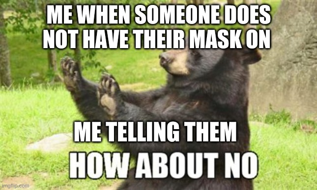 How About No Bear |  ME WHEN SOMEONE DOES NOT HAVE THEIR MASK ON; ME TELLING THEM | image tagged in memes,how about no bear,quarantine,funny memes,distracted boyfriend | made w/ Imgflip meme maker