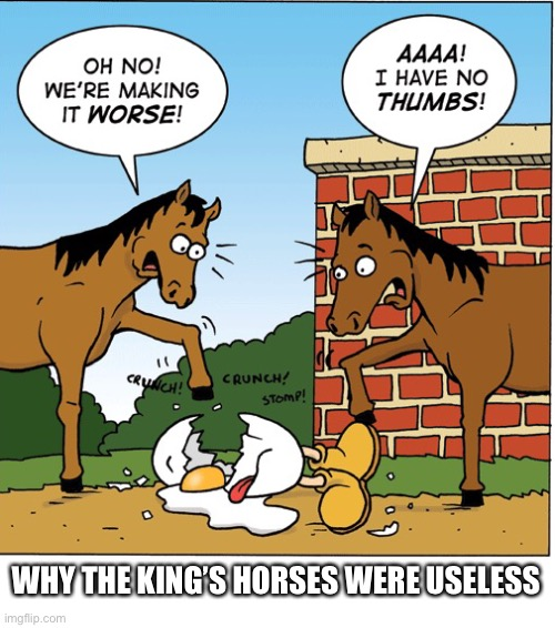 Why all of the kings horses couldn't put Humpty back together again |  WHY THE KING'S HORSES WERE USELESS | image tagged in all the kings horses,humpty dumpty,no thumbs,egg,worse,funny | made w/ Imgflip meme maker