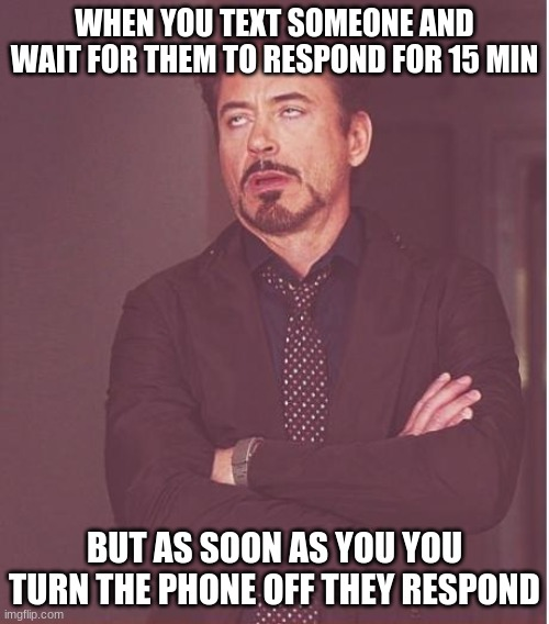 Why. |  WHEN YOU TEXT SOMEONE AND WAIT FOR THEM TO RESPOND FOR 15 MIN; BUT AS SOON AS YOU YOU TURN THE PHONE OFF THEY RESPOND | image tagged in memes,face you make robert downey jr | made w/ Imgflip meme maker