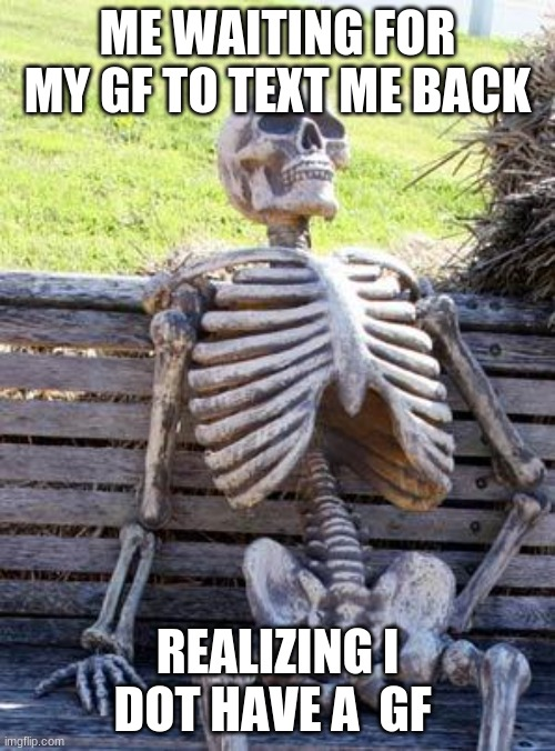Waiting Skeleton |  ME WAITING FOR MY GF TO TEXT ME BACK; REALIZING I DOT HAVE A  GF | image tagged in memes,waiting skeleton | made w/ Imgflip meme maker