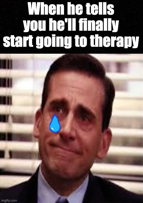 Finally going to therapy |  When he tells you he'll finally start going to therapy | image tagged in the office,therapy | made w/ Imgflip meme maker
