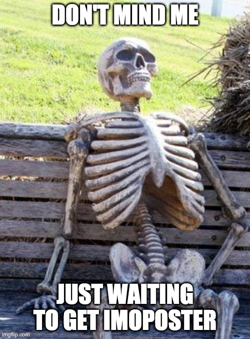 relatable |  DON'T MIND ME; JUST WAITING TO GET IMOPOSTER | image tagged in memes,waiting skeleton | made w/ Imgflip meme maker