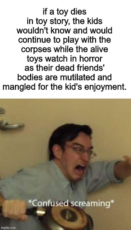 d O o T |  if a toy dies in toy story, the kids wouldn't know and would continue to play with the corpses while the alive toys watch in horror as their dead friends' bodies are mutilated and mangled for the kid's enjoyment. | image tagged in filthy frank confused scream,toy story,barney will eat all of your delectable biscuits,dark,funny,dark humor | made w/ Imgflip meme maker