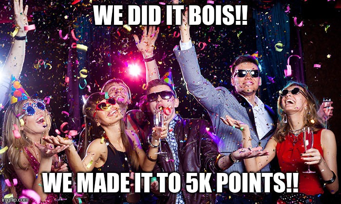 Thank You Guys |  WE DID IT BOIS!! WE MADE IT TO 5K POINTS!! | image tagged in party,lets go,thank you,celebration | made w/ Imgflip meme maker