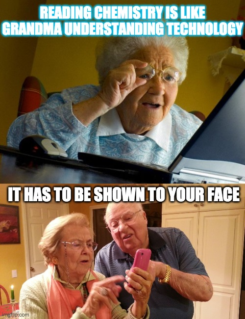 READING CHEMISTRY IS LIKE GRANDMA UNDERSTANDING TECHNOLOGY; IT HAS TO BE SHOWN TO YOUR FACE | image tagged in memes,grandma finds the internet,technology challenged grandparents | made w/ Imgflip meme maker