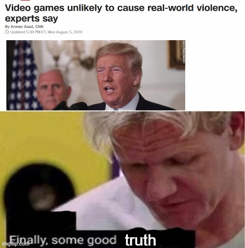 video games don't cause violence |  truth | image tagged in gordon ramsay some good food,cnn,finally,funny,memes,media | made w/ Imgflip meme maker