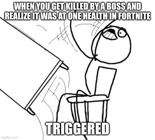 Especially wolverine |  WHEN YOU GET KILLED BY A BOSS AND REALIZE IT WAS AT ONE HEALTH IN FORTNITE; TRIGGERED | image tagged in memes,table flip guy | made w/ Imgflip meme maker