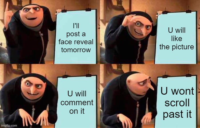 i will tomorrow |  I'll post a face reveal tomorrow; U will like the picture; U will comment on it; U wont scroll past it | image tagged in memes,gru's plan | made w/ Imgflip meme maker