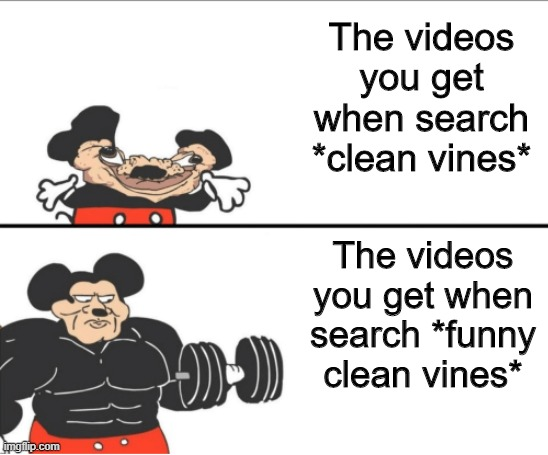 Always happens |  The videos you get when search *clean vines*; The videos you get when search *funny clean vines* | image tagged in weak vs strong mickey | made w/ Imgflip meme maker