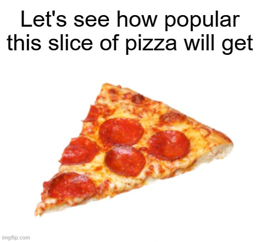 :thinking: |  Let's see how popular this slice of pizza will get | image tagged in pizza,memes,never gonna give you up,never gonna let you down,oh wow are you actually reading these tags | made w/ Imgflip meme maker