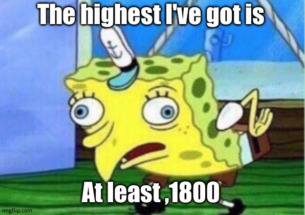 HOW???!!! | The highest I've got is At least ,1800 | image tagged in memes,mocking spongebob | made w/ Imgflip meme maker