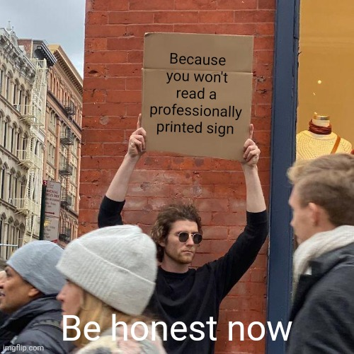Otherwise. you'd never read it |  Because you won't read a professionally printed sign; Be honest now | image tagged in memes,guy holding cardboard sign,hand painted,hey printer,signs | made w/ Imgflip meme maker