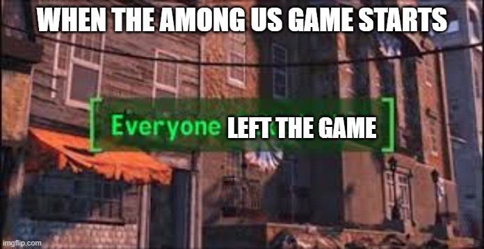 When the among us game starts |  WHEN THE AMONG US GAME STARTS; LEFT THE GAME | image tagged in everyone liked that | made w/ Imgflip meme maker