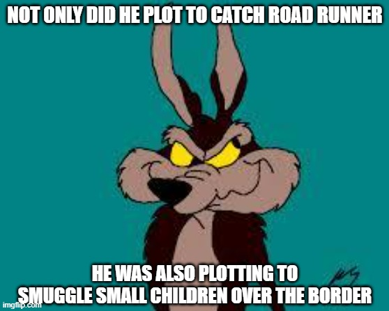 Just to clarify, I know what the term coyote REALLY means. |  NOT ONLY DID HE PLOT TO CATCH ROAD RUNNER; HE WAS ALSO PLOTTING TO SMUGGLE SMALL CHILDREN OVER THE BORDER | image tagged in wiley c coyote idea,illegal immigration,donald trump,democrats | made w/ Imgflip meme maker