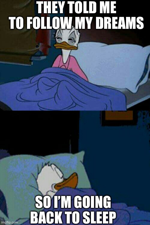sleepy donald duck in bed |  THEY TOLD ME TO FOLLOW MY DREAMS; SO I'M GOING BACK TO SLEEP | image tagged in sleepy donald duck in bed,sleep,dreams,follow your dreams,living the dream,donald duck | made w/ Imgflip meme maker