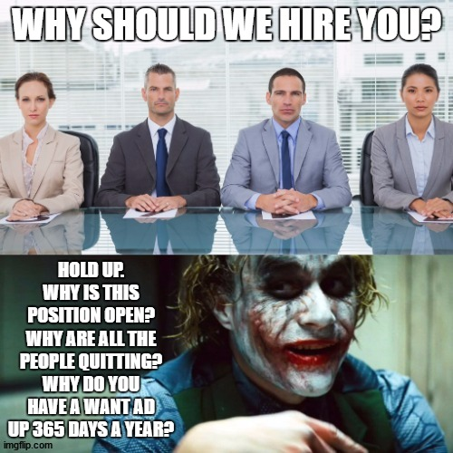 Honest questions deserve honest answers. |  WHY SHOULD WE HIRE YOU? HOLD UP. WHY IS THIS POSITION OPEN? WHY ARE ALL THE PEOPLE QUITTING? WHY DO YOU HAVE A WANT AD UP 365 DAYS A YEAR? | image tagged in random,work,job interview | made w/ Imgflip meme maker