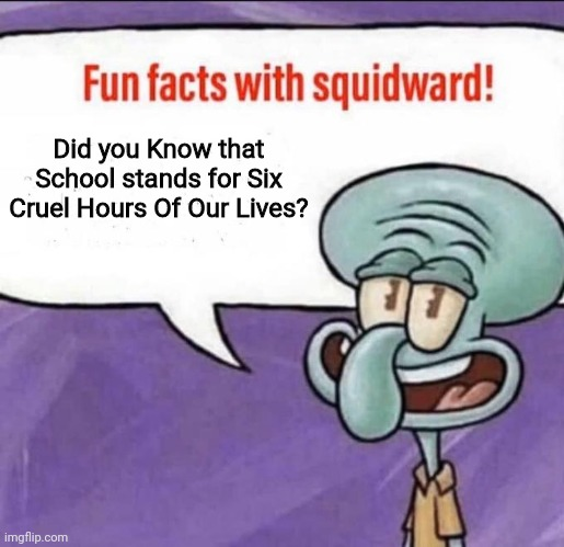 Did You Know That?! |  Did you Know that School stands for Six Cruel Hours Of Our Lives? | image tagged in fun facts with squidward,squidward,school,memes | made w/ Imgflip meme maker