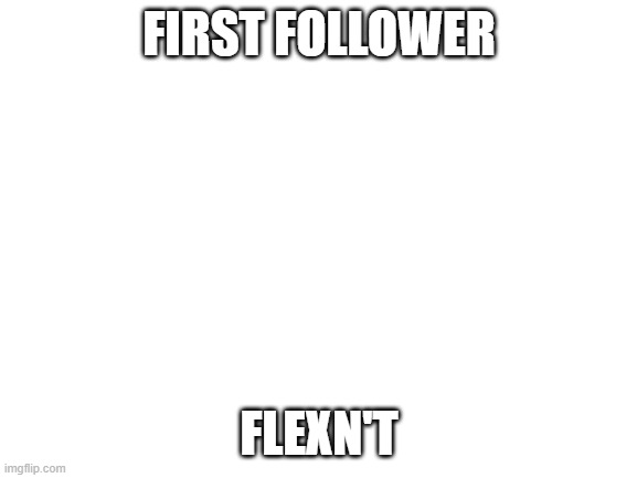 Blank White Template |  FIRST FOLLOWER; FLEXN'T | image tagged in blank white template | made w/ Imgflip meme maker