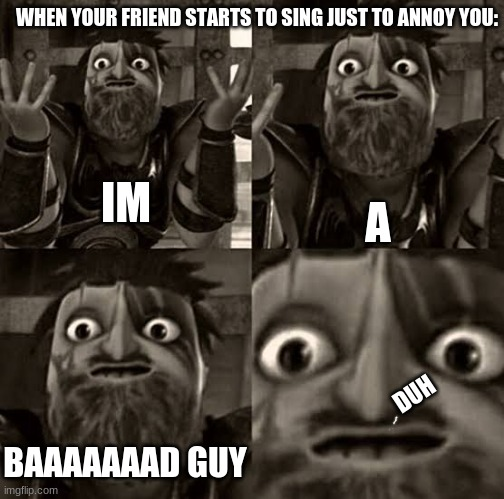 my friends do to me: |  WHEN YOUR FRIEND STARTS TO SING JUST TO ANNOY YOU:; IM; A; DUH; BAAAAAAAD GUY | image tagged in httyd,rtte | made w/ Imgflip meme maker