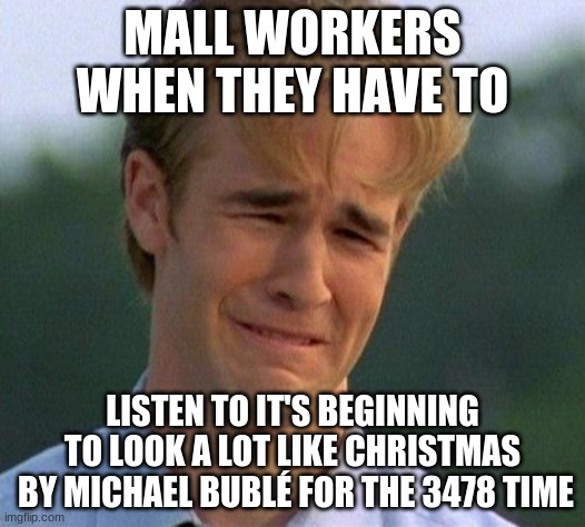 1990s First World Problems Meme |  MALL WORKERS WHEN THEY HAVE TO; LISTEN TO IT'S BEGINNING TO LOOK A LOT LIKE CHRISTMAS  BY MICHAEL BUBLÉ FOR THE 3478 TIME | image tagged in memes,1990s first world problems | made w/ Imgflip meme maker