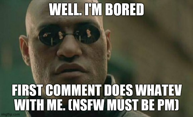 Screw it. Any commenters can. |  WELL. I'M BORED; FIRST COMMENT DOES WHATEV WITH ME. (NSFW MUST BE PM) | image tagged in memes,matrix morpheus | made w/ Imgflip meme maker