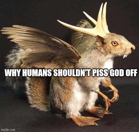 WHY HUMANS SHOULDN'T PISS GOD OFF | image tagged in god | made w/ Imgflip meme maker