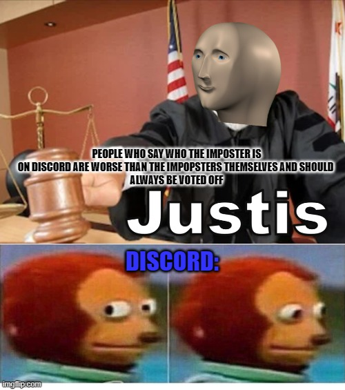 Meme man Justis |  PEOPLE WHO SAY WHO THE IMPOSTER IS ON DISCORD ARE WORSE THAN THE IMPOPSTERS THEMSELVES AND SHOULD  ALWAYS BE VOTED OFF; DISCORD: | image tagged in meme man justis,among us,discord,imposter,monkey puppet,funny | made w/ Imgflip meme maker