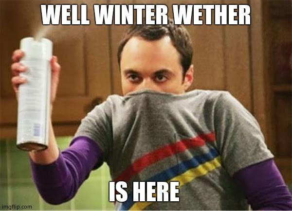 Sheldon - Go Away Spray |  WELL WINTER WETHER; IS HERE | image tagged in sheldon - go away spray | made w/ Imgflip meme maker