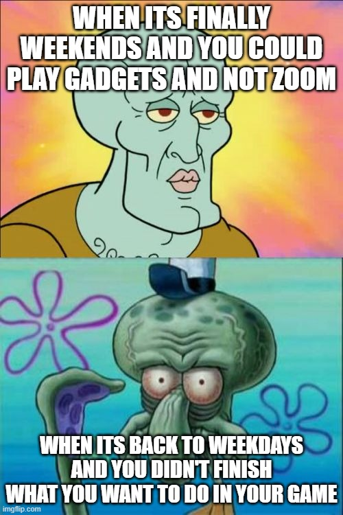 Squidward Meme |  WHEN ITS FINALLY WEEKENDS AND YOU COULD PLAY GADGETS AND NOT ZOOM; WHEN ITS BACK TO WEEKDAYS AND YOU DIDN'T FINISH WHAT YOU WANT TO DO IN YOUR GAME | image tagged in memes,squidward | made w/ Imgflip meme maker