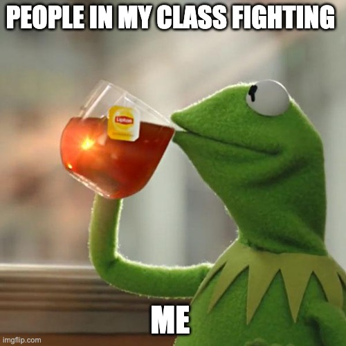 But That's None Of My Business Meme |  PEOPLE IN MY CLASS FIGHTING; ME | image tagged in memes,but that's none of my business,kermit the frog | made w/ Imgflip meme maker